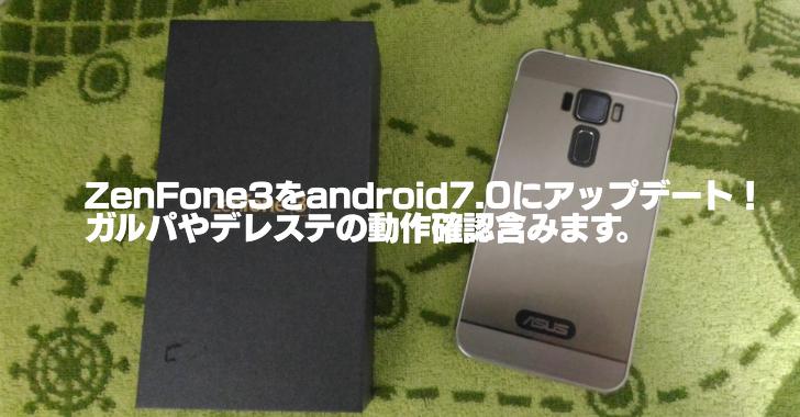 ZenFone3をandroid7.0にアップデート!ガルパやデレステの動作確認含みます。