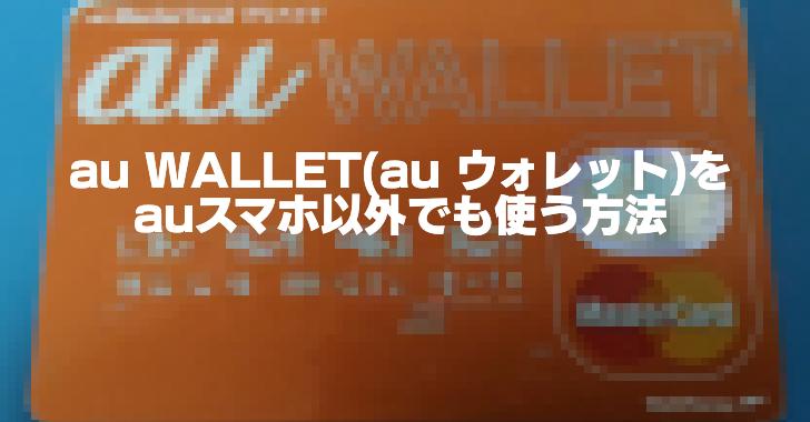 「au WALLET(au ウォレット)」をSIMフリースマホでも使う方法