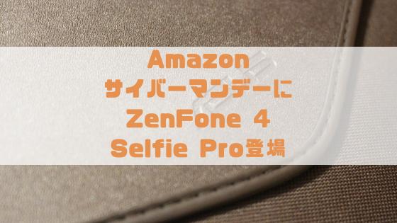 Amazonサイバーマンデーに登場のZenFone 4 とSelfie Proの魅力をご紹介!