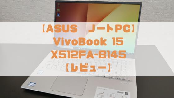 【コスパに優れたスタンダードノートパソコン】ASUS VivoBook 15 X512FA-8145 レビュー【SSD搭載で低価格】