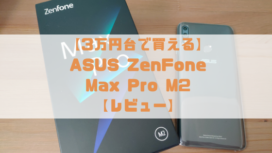 【3万円台で買える】ASUS ZenFone Max Pro M2(ZB631KL)実機レビュー【性能とコスパの両立された最強スマホ】