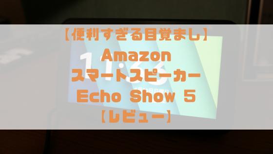 【これは超便利な目覚まし時計】Amazon  Echo Show 5 (エコーショー5)  レビュー【5.5インチディスプレイ搭載スマートスピーカー】