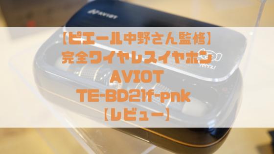 【音へのこだわりがすごい!】AVIOT 完全ワイヤレスイヤホン TE-BD21f-pnk レビュー【凛として時雨 ピエール中野監修モデル】