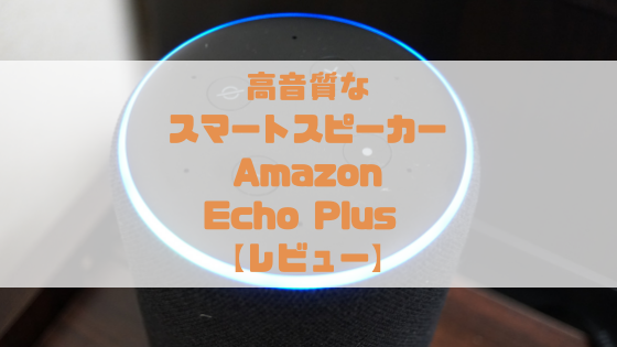 【リビングに最適】Amazon Echo Plus レビュー【高音質なスマートスピーカー】