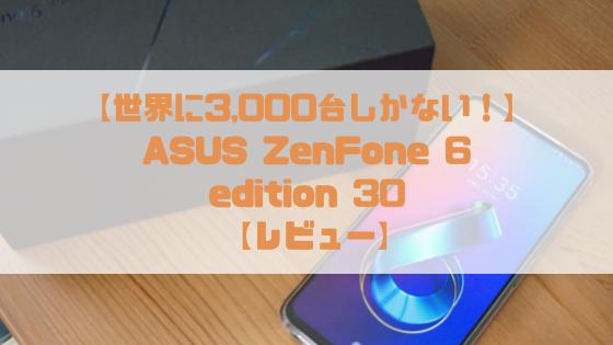 【実機 レビュー】ASUS Zenfone 6 Edition 30(ZS630KLは超快適なハイスペックスマホ【30周年記念モデル全世界限定3,000台】